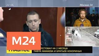 Суд арестовал на два месяца Мамаева и братьев Кокориных - Москва 24