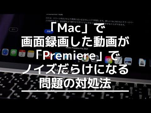 「Mac」で画面録画した動画が「Premiere」でノイズだらけになる問題の対処法!【2021】