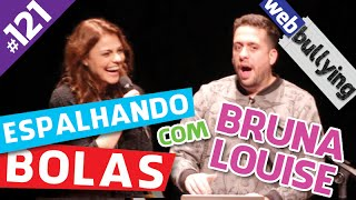 WEBBULLYING #121 - ESPALHANDO BOLAS, COM BRUNA LOUISE