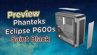 Preview-PHANTEKS Eclipse P600S เคสกระจกเปิดข้างสุดแปลก เก็บเสียงได้ การ์ดจอใหญ่ใส่สบาย