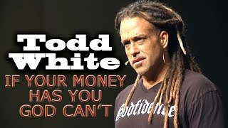 Todd White | IF YOUR MONEY HAS YOU GOD CAN
