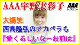 AAA宇野実彩子『愛くるしいな~お前は』西島隆弘のアカペラも大爆笑 愛...