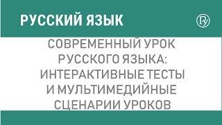 Современный урок русского языка: интерактивные тесты и мультимедийные сценарии уроков