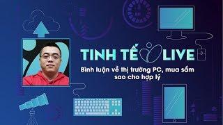 [LIVE]Bình luận về thị trường PC, mua sắm sao cho hợp lý
