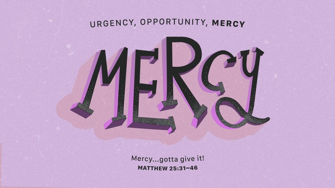 Urgency, Opportunity, Mercy: Mercy...Gotta Give It! - Matthew 25:31–46