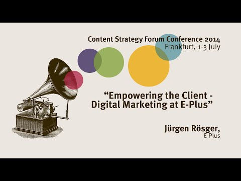 Jürgen Rösger: Empowering the Client – Digital Marketing at E-Plus - Content Strategy Forum 2014