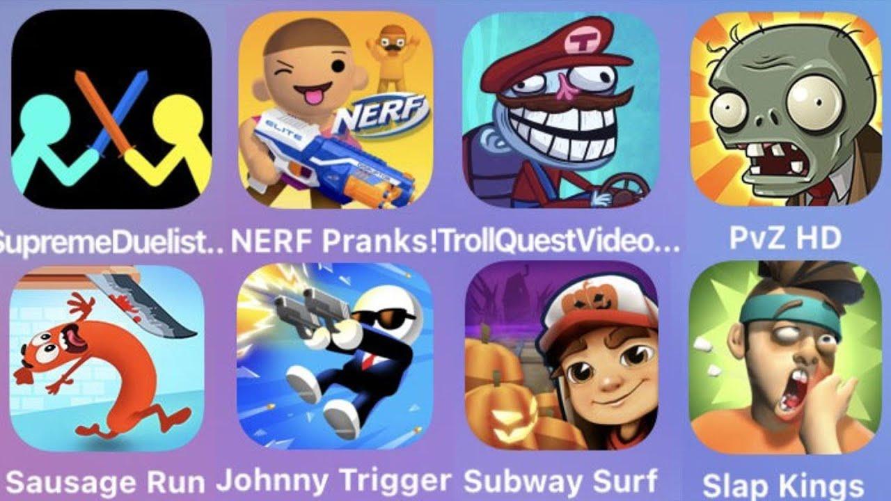 Surpreme Duelist,NERF Pranks,Troll Quest Video,PVZ HD,Sausage Run,Johnny Trigger,Subway Surfer