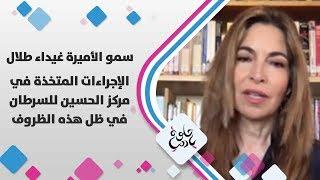 سمو الأميرة غيداء طلال - الإجراءات المتخذة في مركز الحسين للسرطان في ظل هذه الظروف - حلوة يا دنيا