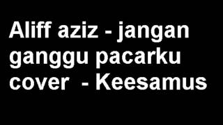 Video Aliff aziz jangan ganggu pacarku cover Keesamus download MP3, 3GP, MP4, WEBM, AVI, FLV Juni 2018