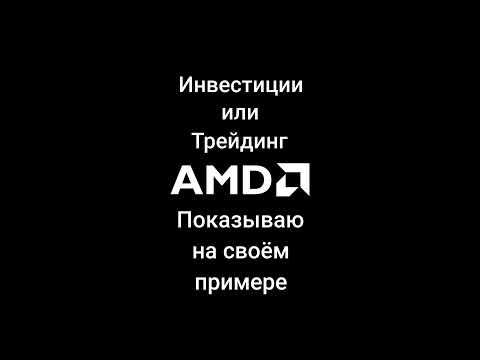 Трейдинг или инвестиции. Делюсь своим опытом на примере акций AMD.