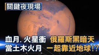 血月、火星衝 俄羅斯午時黑暗天 2018當土木火月一起靠近地球!?Part2《關鍵夜現場》