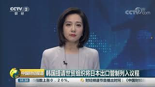[中国财经报道]韩国提请世贸组织将日本出口管制列入议程| CCTV财经