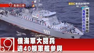 俄海軍大閱兵 逾40艘軍艦參與《9點換日線》2018.07.30