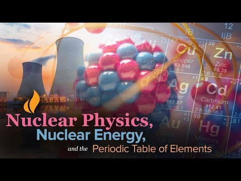 Learn about Nuclear Physics, Nuclear Energy, and the Periodic Table of Elements