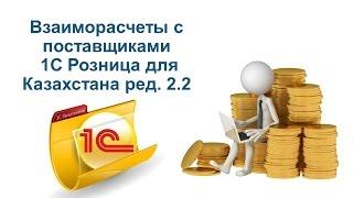 Взаиморасчеты с поставщиками в 1С Розница для Казахстана ред  2.2