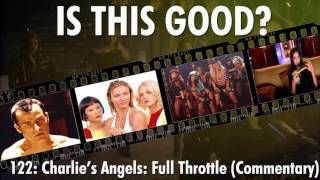 Is This Good 122: Charlies Angel's: Full Throttle (Commentary)