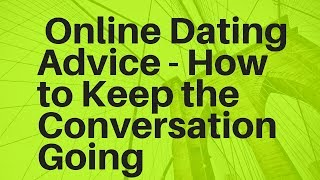 Online Dating Advice: How to Keep the Conversation Going