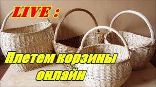 Плетение из лозы -Плетем корзины онлайн(запись прямого эфира)- Wickerwork