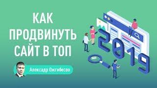 Как продвинуть сайт в ТОП в 2019 году – методы качественного SEO продвижения. Александр Ожгибесов