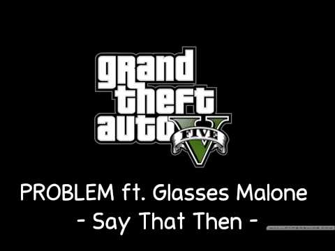 [GTA V Soundtrack] PROBLEM ft. Glasses Malone - Say That Then [Radio Los Santos]
