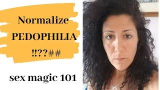 Sex magic 101- normalize pedophilia!!????!!- wake up!!