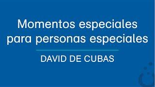 Momentos especiales para personas especiales - David de Cubas