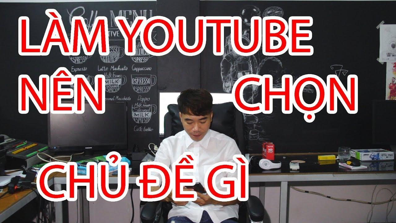 Làm youtube nên chọn chủ đề gì nhiều view, nhiều sub?