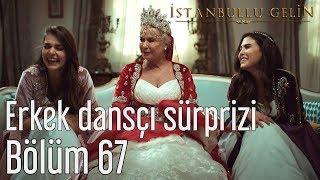 İstanbullu Gelin 67. Bölüm - Erkek Dansçı Sürprizi.mp3