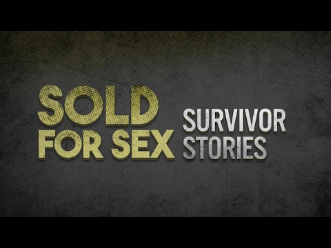 SOLD FOR SEX: SURVIVOR STORIES