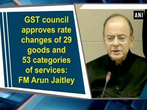 GST council approves rate changes of 29 goods and 53 categories of services: FM Arun Jaitley
