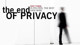 Part Three: The End of Privacy,  In Politics The Best Data Wins