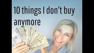 10 THINGS I DON'T BUY ANYMORE   minimalism & money saving