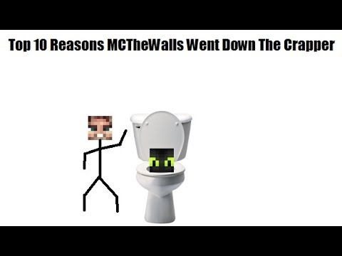Top 10 Reasons MCTheWalls Went Down The Crapper