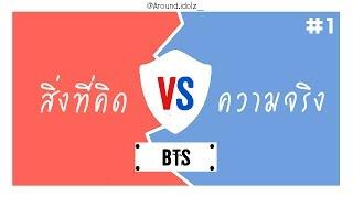 BTS | สิ่งที่คิด VS ความเป็นจริง | EP.1