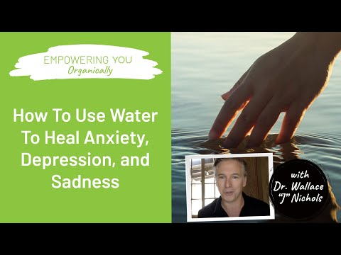 How To Use Water To Heal Anxiety & Depression - Dr. Wallace J Nichols | Empowering You Organically