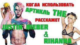 Разберём вместе с Justin Bieber и Rihanna артикль THE. Когда и как его применять.