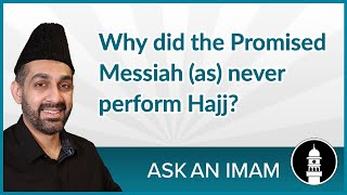 Why did the Promised Messiah (as) never perform Hajj? | Ask an Imam