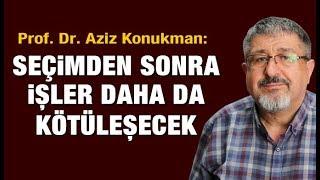 Prof. Dr. Aziz Konukman: Seçimden sonra işler daha da kötüleşecek