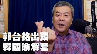 \'19.04.16【小董真心話】郭台銘出頭 韓國瑜解套
