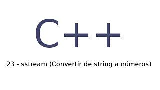 23 - Tutorial de C++ en español - sstream (Convertir de string a números)