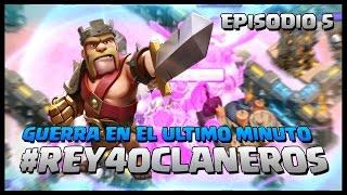 EPISODIO 5: GUERRA EN EL ULTIMO MINUTO - #REY40CLANEROS - Clash of Clans - Español - CoC