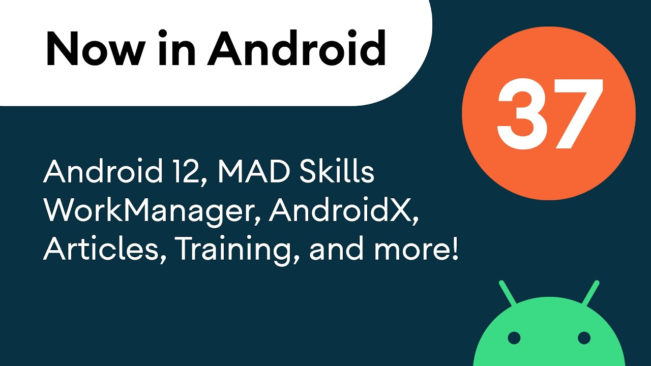 Now in Android: 37 - Android 12, MAD Skills WorkManager, AndroidX, and more!