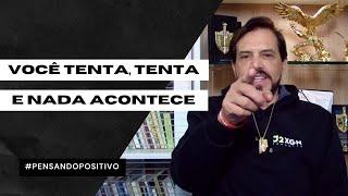 VOCÊ TENTA, TENTA E NADA ACONTECE #PENSANDOPOSITIVO
