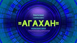Значение имени Агахан - Тайна имени - Мужское