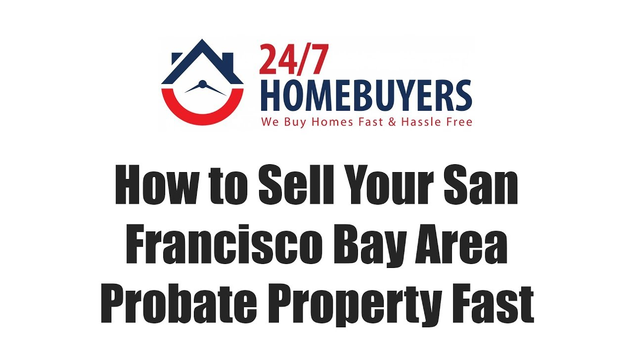 How to Sell Your San Francisco Bay Area Probate Property Fast