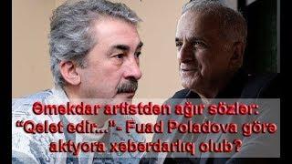 """Əməkdar artistdən ağır sözlər: """"Qələt edir...""""- Fuad Poladova görə aktyora xəbərdarlıq olub?"""