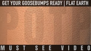 Get Your Goosebumps Ready   |   FLAT EARTH