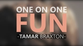 Watch Tamar Braxton One On One Fun video