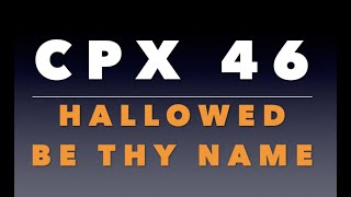CPX 46:  Hallowed Be Thy Name