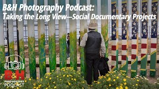 B&H Photography Podcast: Taking the Long View—Social Documentary Projects